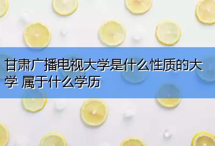 甘肃广播电视大学是什么性质的大学 属于什么学历