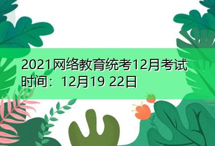 2021网络教育统考12月考试时间:12月19 22日