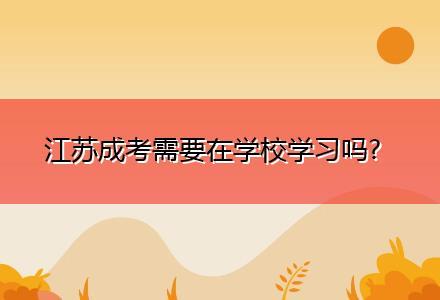 江苏成考需要在学校学习吗?