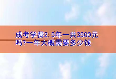 成考学费2.5年一共3500元吗?一年大概需要多少钱(成考圆梦计划)