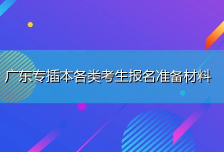 广东专插本各类考生报名准备材料(圆梦计划报考)