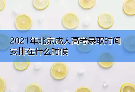 2021年北京成人高考录取时间安排在什么时候
