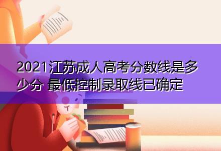 2021江苏成人高考分数线是多少分 最低控制录取线已确定