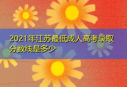 2021年江苏最低成人高考录取分数线是多少?
