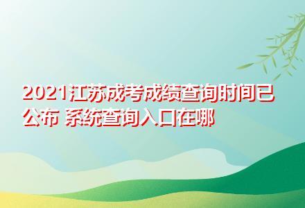 2021江苏成考成绩查询时间已公布 系统查询入口在哪