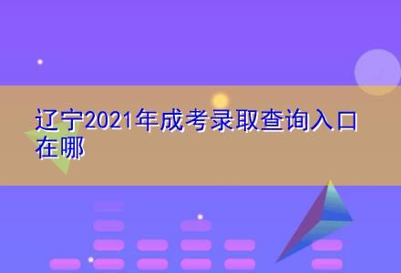 辽宁2021年成考录取查询入口在哪