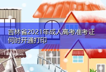 吉林省2021年成人高考准考证何时开通打印