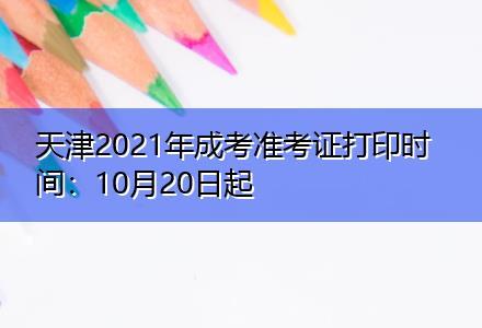 天津2021年成考准考证打印时间:10月20日起