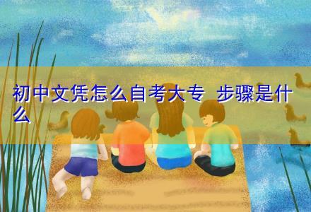 初中文凭怎么自考大专 步骤是什么