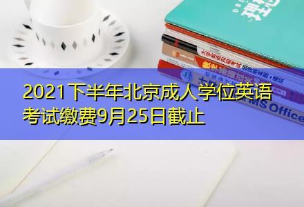 2021下半年北京成人学位英语考试缴费9月25日截止