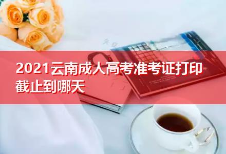 2021云南成人高考准考证打印截止到哪天