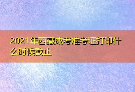 2021年西藏成考准考证打印什么时候截止