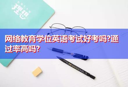 网络教育学位英语考试好考吗?通过率高吗?