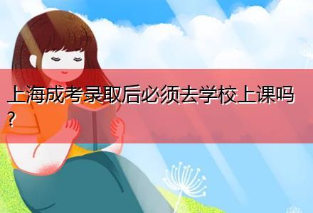 上海成考录取后必须去学校上课吗?