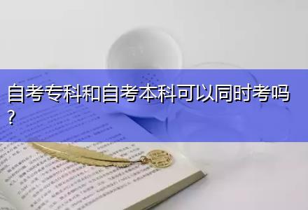 自考专科和自考本科可以同时考吗?