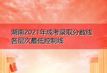湖南2021年成考录取分数线 各层次最低控制线