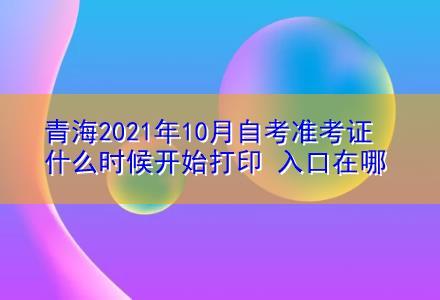 青海2021年10月自考准考证什么时候开始打印 入口在哪