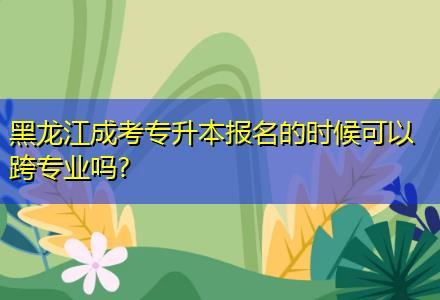 黑龙江成考专升本报名的时候可以跨专业吗?