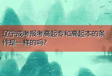 辽宁成考报考高起专和高起本的条件是一样的吗?