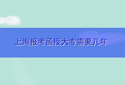 上海报考函授大专需要几年
