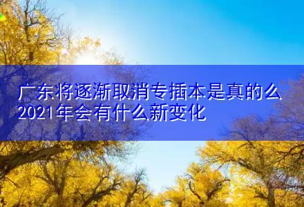 广东将逐渐取消专插本是真的么 2021年会有什么新变化