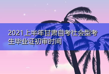 2021上半年甘肃自考社会型考生毕业证初审时间