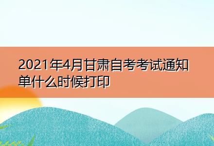 2021年4月甘肃自考考试通知单什么时候打印