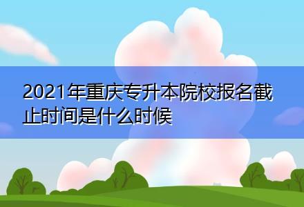 2021年重庆专升本院校报名截止时间是什么时候