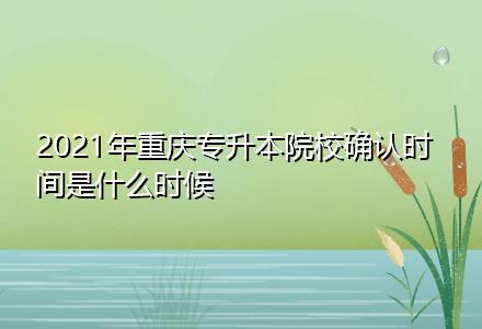 2021年重庆专升本院校确认时间是什么时候