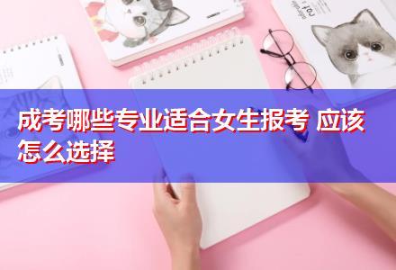 成考哪些专业适合女生报考 应该怎么选择