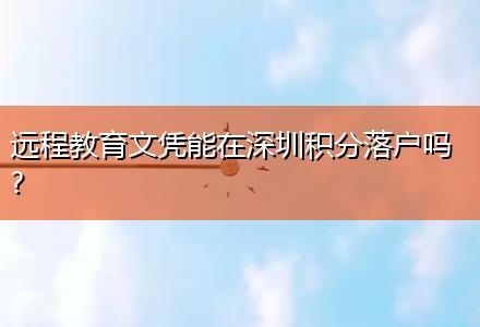 远程教育文凭能在深圳积分落户吗?
