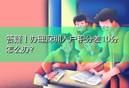 办理深圳入户积分差10分怎么办?