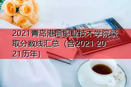2021青岛港湾职业技术学院录取分数线汇总