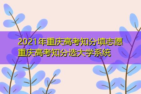 2021年重庆高考知分填志愿 重庆高考知分选大学系统