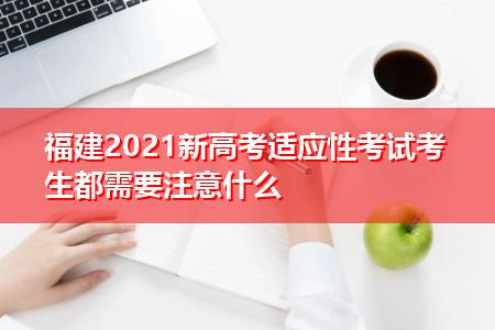 福建2021新高考适应性考试考生都需要注意什么