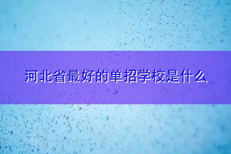 河北省最好的单招学校是什么