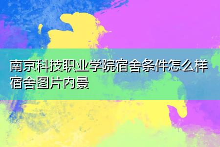 南京科技职业学院宿舍条件怎么样宿舍图片内景