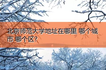 北京师范大学地址在哪里 哪个城市 哪个区?