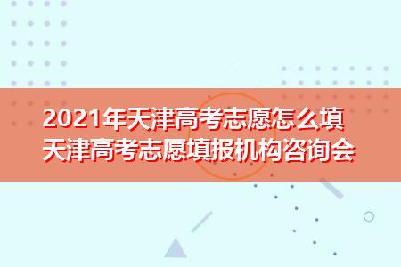 2021年天津高考志愿怎么填 天津高考志愿填报机构咨询会