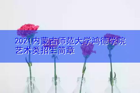 2021内蒙古师范大学鸿德学院艺术类招生简章
