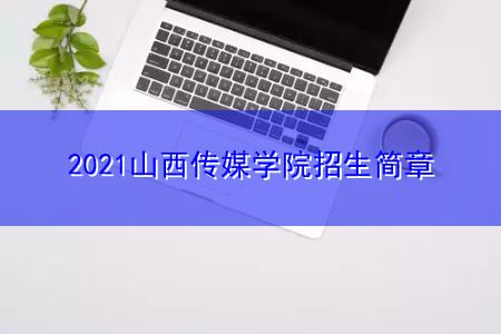 2021山西传媒学院招生简章
