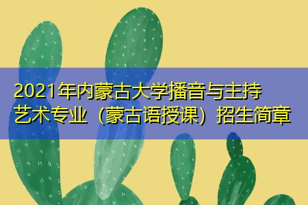 2021年内蒙古大学播音与主持艺术专业(蒙古语授课)招生简章
