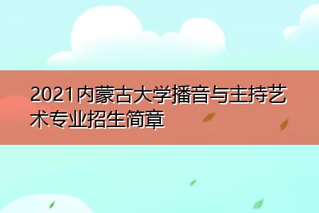 2021内蒙古大学播音与主持艺术专业招生简章