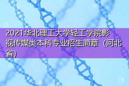2021华北理工大学轻工学院影视传媒类本科专业招生简章(河北省)