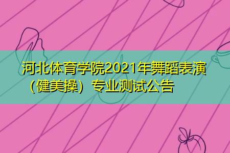 河北体育学院2021年舞蹈表演(健美操)专业测试公告