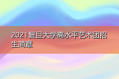 2021复旦大学高水平艺术团招生简章