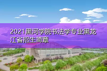 2021黑河学院书法学专业黑龙江省招生简章