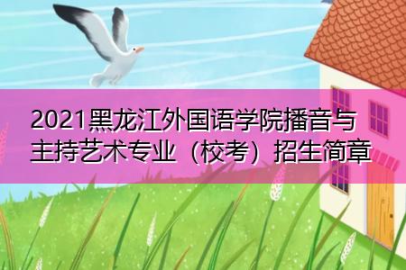 2021黑龙江外国语学院播音与主持艺术专业(校考)招生简章