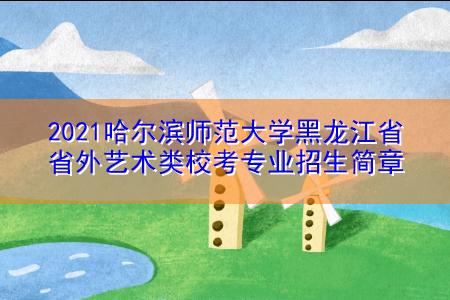2021哈尔滨师范大学黑龙江省省外艺术类校考专业招生简章