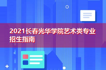 2021长春光华学院艺术类专业招生指南
